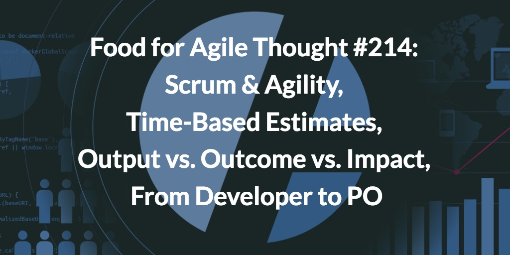 Food for Agile Thought #214: Scrum & Agility, Time-Based Estimates, Output vs. Outcome vs. Impact, From Developer to PO