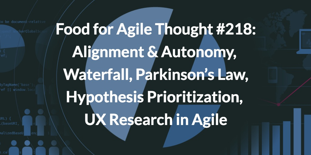 Food for Agile Thought #218: Alignment & Autonomy, Waterfall, Parkinson's Law, Hypothesis Prioritization, UX Research in Agile
