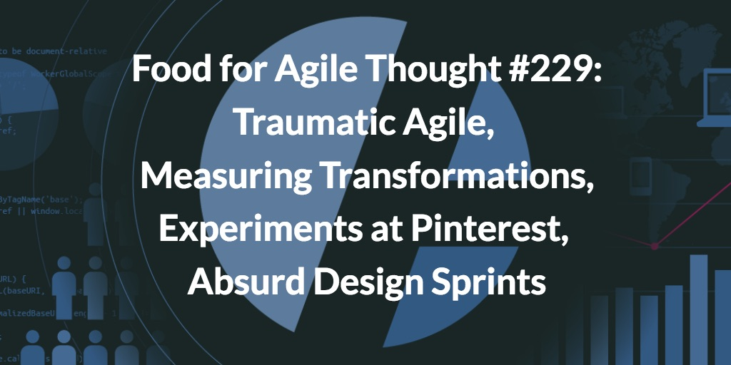 Food for Agile Thought #229: Traumatic Agile, Measuring Transformations, Experiments at Pinterest, Absurd Design Sprints