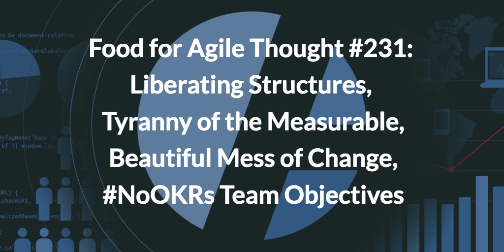 Food for Agile Thought #231: Liberating Structures, Tyranny of the Measurable, Beautiful Mess of Change, #NoOKRs Team Objectives