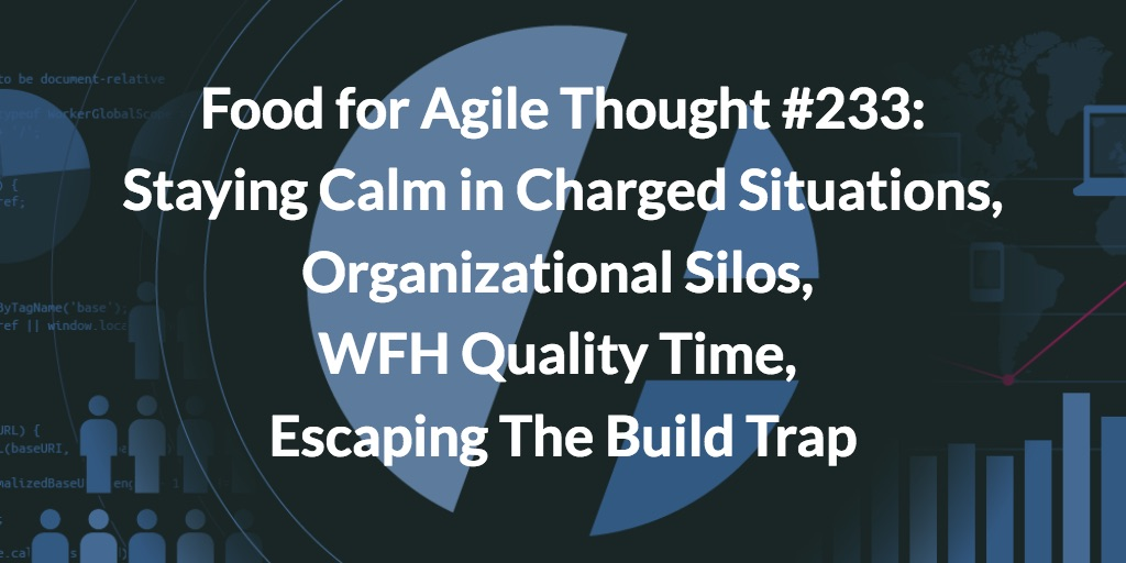 Food for Agile Thought #233: Staying Calm in Charged Situations, Organizational Silos, WFH Quality Time, Escaping The Build Trap
