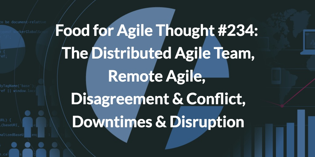 Food for Agile Thought #234: The Distributed Agile Team, Remote Agile, Disagreement & Conflict, Downtimes Are Good for Disruption
