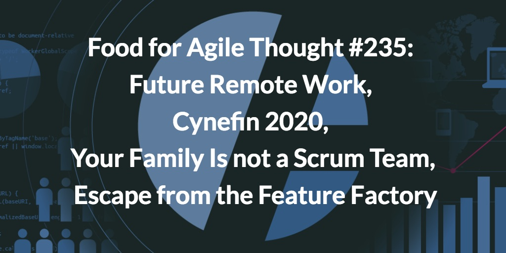Food for Agile Thought #235: Future Remote Work, Cynefin 2020, Your Family Is not a Scrum Team, Escape from the Feature Factory