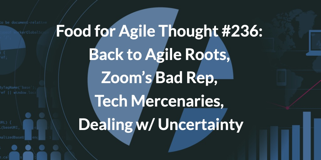Food for Agile Thought #236: Back to Agile Roots, Zoom's Bad Rep, Tech Mercenaries, Dealing w/ Uncertainty