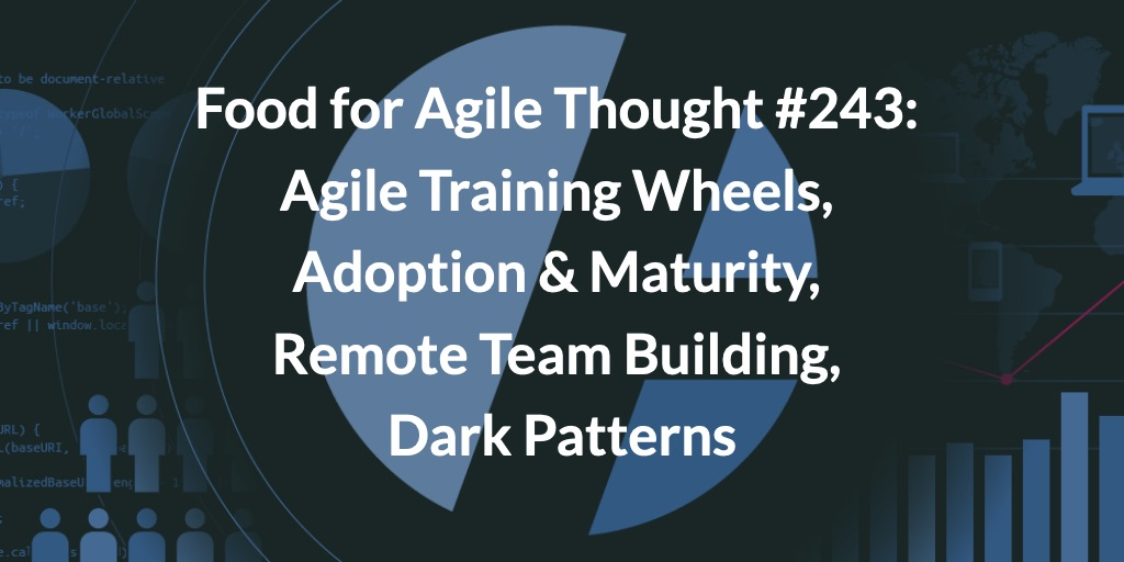 Food for Agile Thought #243: Agile Training Wheels, Adoption & Maturity, Remote Team Building, Dark Patterns