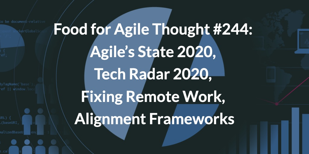 Food for Agile Thought #244: Agile's State 2020, Tech Radar 2020, Fixing Remote Work, Alignment Frameworks