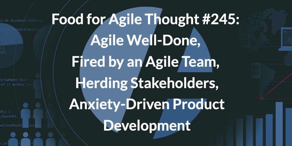 Food for Agile Thought #245: Agile Well-Done, Fired by an Agile Team, Herding Stakeholders, Anxiety-Driven Product Development