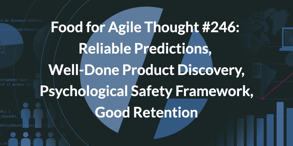 Food for Agile Thought #246: Reliable Predictions, Well-Done Product Discovery, Psychological Safety Framework, Good Retention