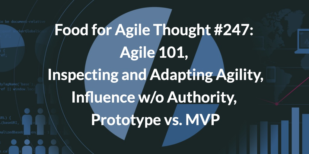 Food for Agile Thought #247: Agile 101, Inspecting and Adapting Agility, Influence w/o Authority, Prototype vs. MVP