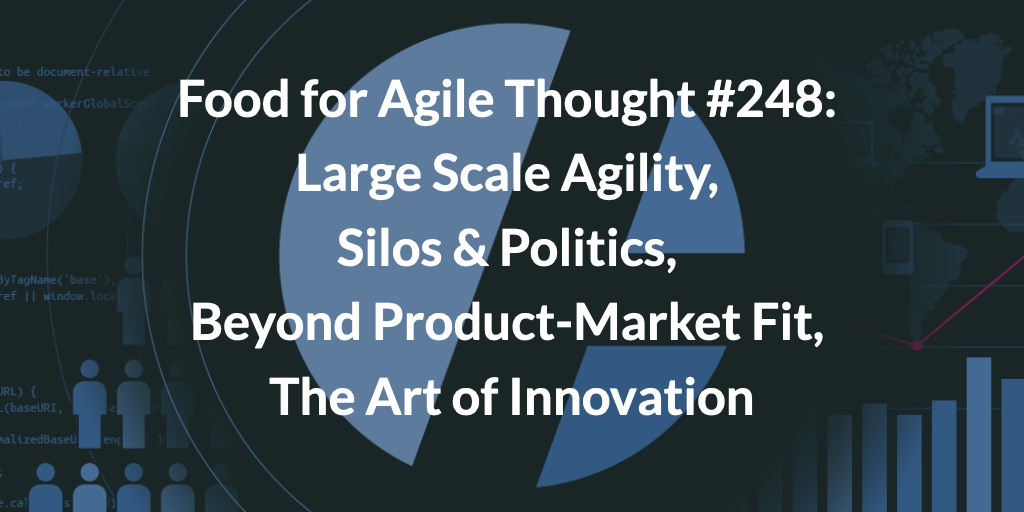 Food for Agile Thought #248: Large Scale Agility, Silos & Politics, Beyond Product-Market Fit, The Art of Innovation