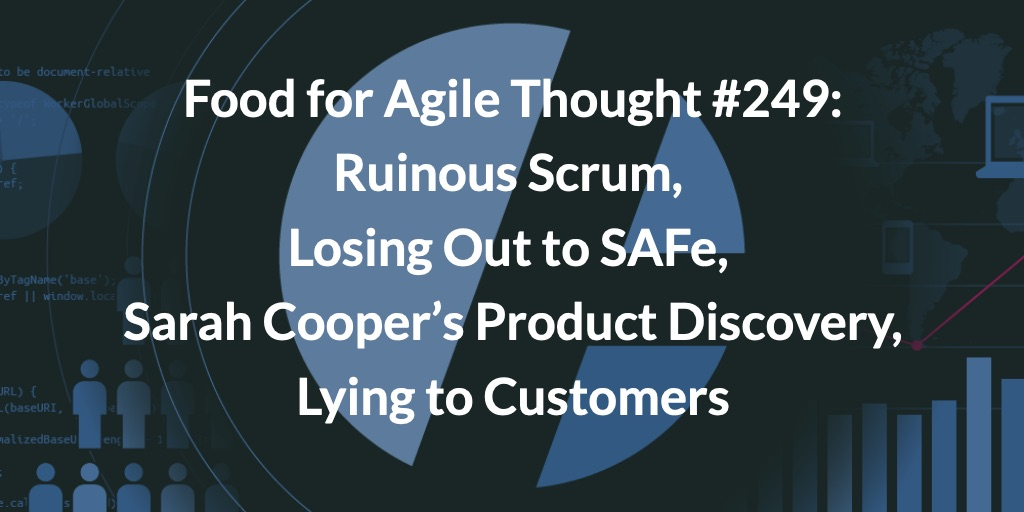 Food for Agile Thought #249: Ruinous Scrum, Losing Out to SAFe, Sarah Cooper's Product Discovery, Lying to Customers