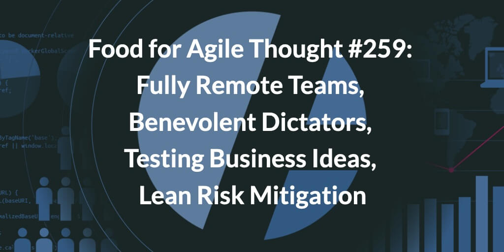 Food for Agile Thought #259: Fully Remote Teams, Benevolent Dictators, Testing Business Ideas, Lean Risk Mitigation