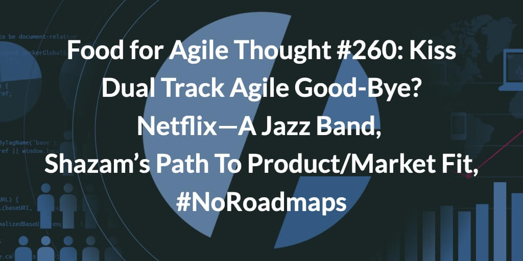 Food for Agile Thought #260: Kiss Dual Track Agile Good-Bye? Netflix—A Jazz Band, Shazam's Path To Product/Market Fit, #NoRoadmaps