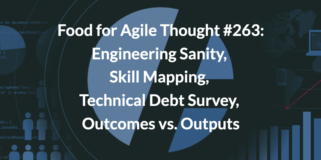 Food for Agile Thought #263: Engineering Sanity, Skill Mapping, Technical Debt Survey, Outcomes vs. Outputs