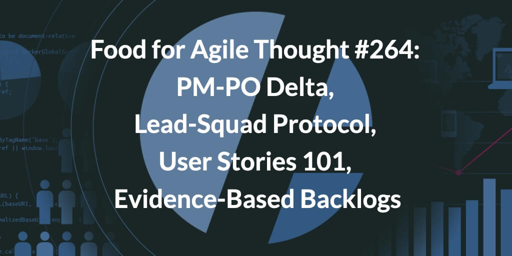 Food for Agile Thought #264: PM-PO Delta, Lead-Squad Protocol, User Stories 101, Evidence-Based Backlogs