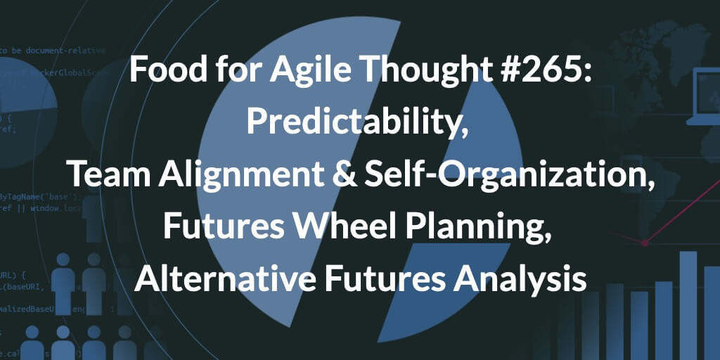 Food for Agile Thought #265: Predictability, Team Alignment & Self-Organization, Futures Wheel Planning, Alternative Futures Analysis