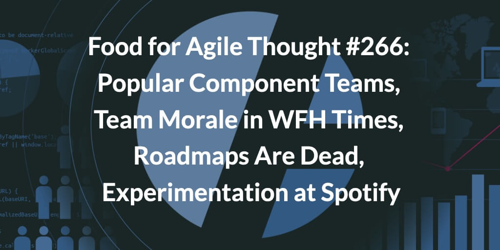 Food for Agile Thought #266: Popular Component Teams, Team Morale in WFH Times, Roadmaps Are Dead, Experimentation at Spotify