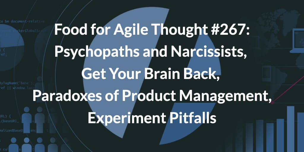Food for Agile Thought #267: Psychopaths and Narcissists, Get Your Brain Back, Paradoxes of Product Management, Experiment Pitfalls