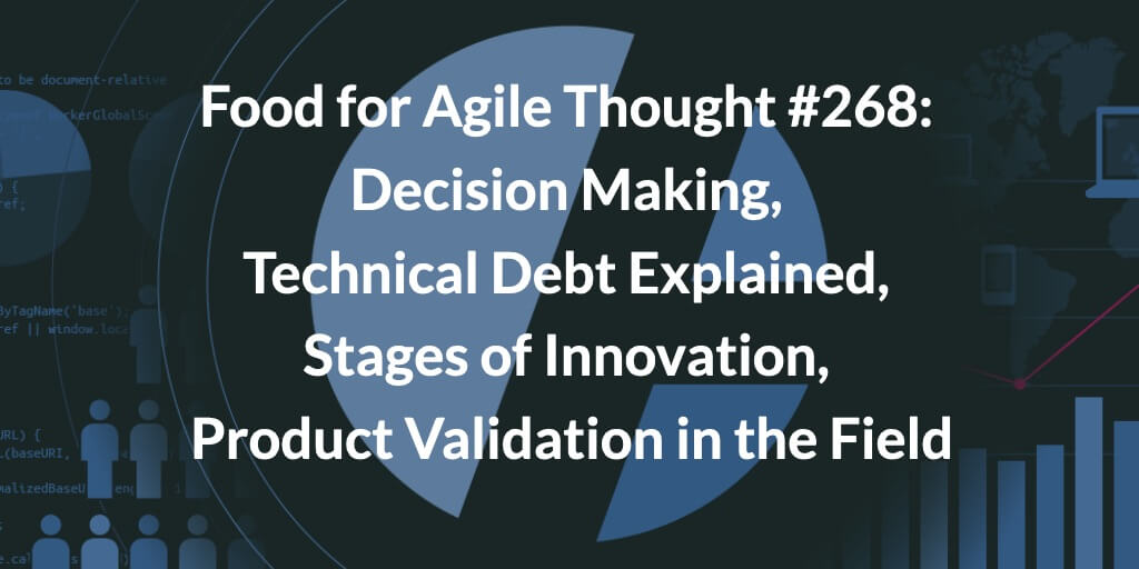 Food for Agile Thought #268: Decision Making, Technical Debt Explained, Stages of Innovation, Product Validation in the Field