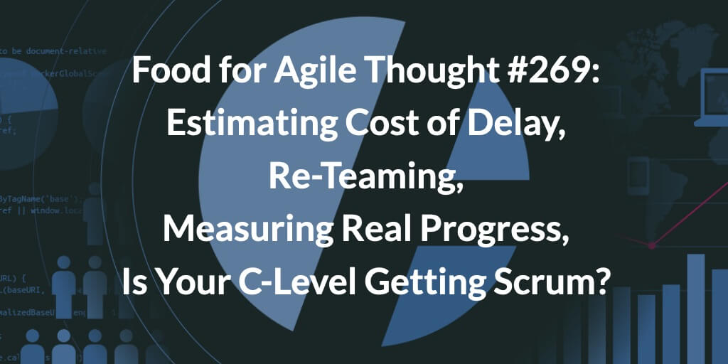 Food for Agile Thought #269: Estimating Cost of Delay, Re-Teaming, Measuring Real Progress, Is Your C-Level Getting Scrum?