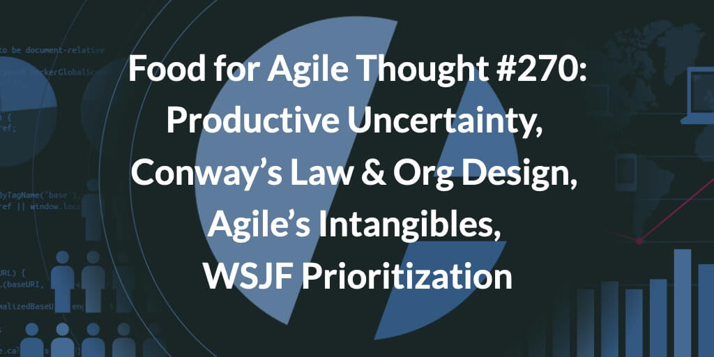 Food for Agile Thought #270: Productive Uncertainty, Conway's Law and Org Design for Success, Agile's Intangibles, WSJF Prioritization