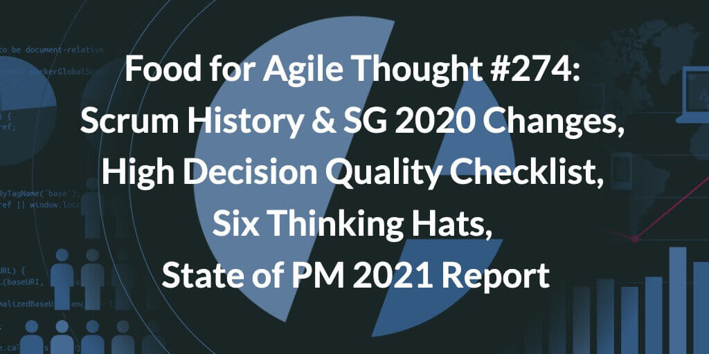 Food for Agile Thought #274: Scrum History & SG 2020 Changes, High Decision Quality Checklist, Six Thinking Hats, State of PM 2021 Report