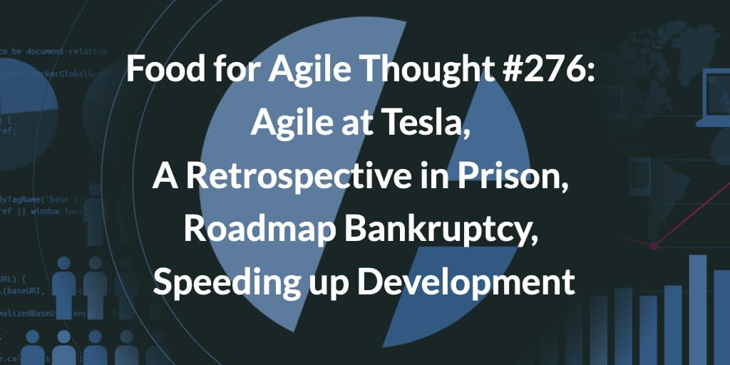 Food for Agile Thought #276: Agile at Tesla, A Retrospective in Prison, Roadmap Bankruptcy, Speeding up Development