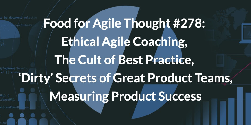 Food for Agile Thought #278: Ethical Agile Coaching, The Cult of Best Practice, 'Dirty' Secrets of Effective Product Teams, Measuring Product Success