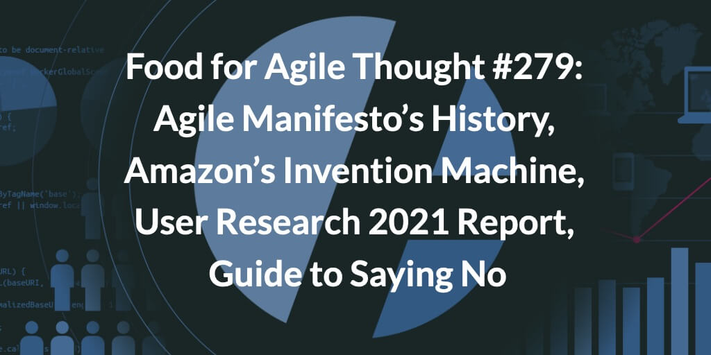 Food for Agile Thought #279: Agile Manifesto's History, Amazon's Invention Machine, User Research 2021 Report, Guide to Saying No