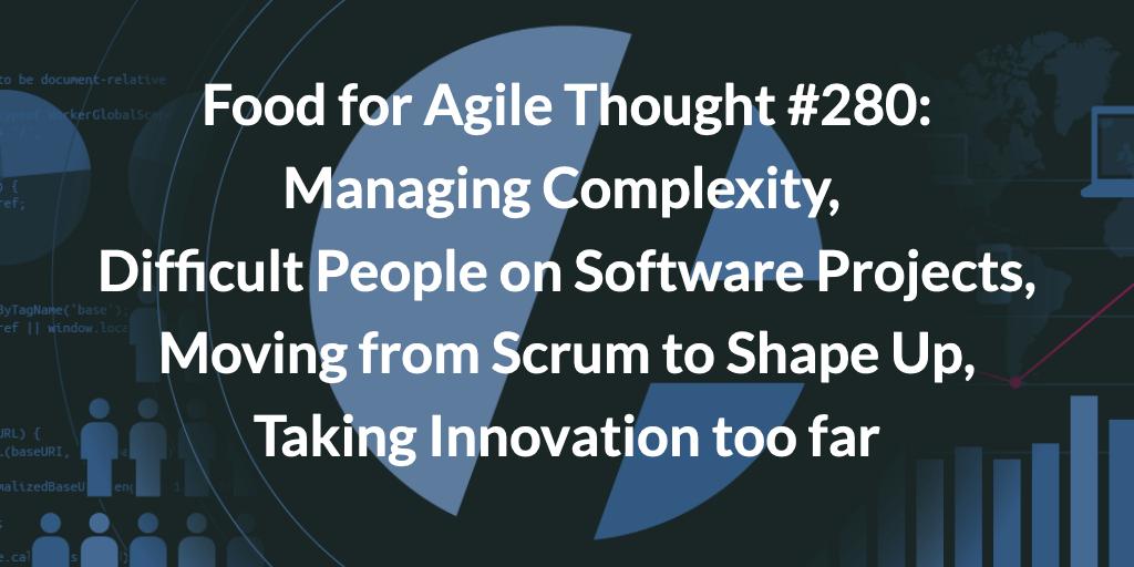 Food for Agile Thought #280: Managing Complexity, Difficult People on Software Projects, Moving from Scrum to Shape Up, Taking Innovation too far