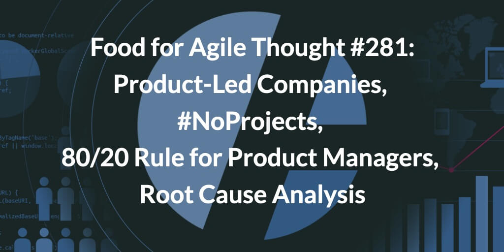 Food for Agile Thought #281: Product-Led Companies, #NoProjects, 80/20 Rule for Product Managers, Root Cause Analysis