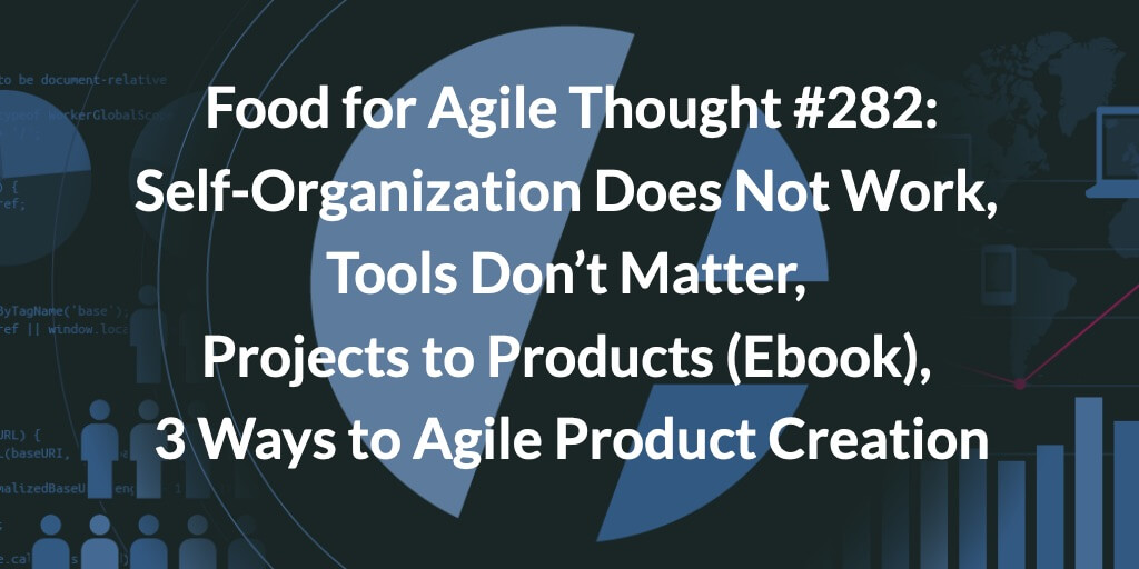 Food for Agile Thought #282: Self-Organization Does Not Work, Tools Don't Matter, Projects to Products (Ebook), 3 Ways to Agile Product Creation — Age-of-Product.com