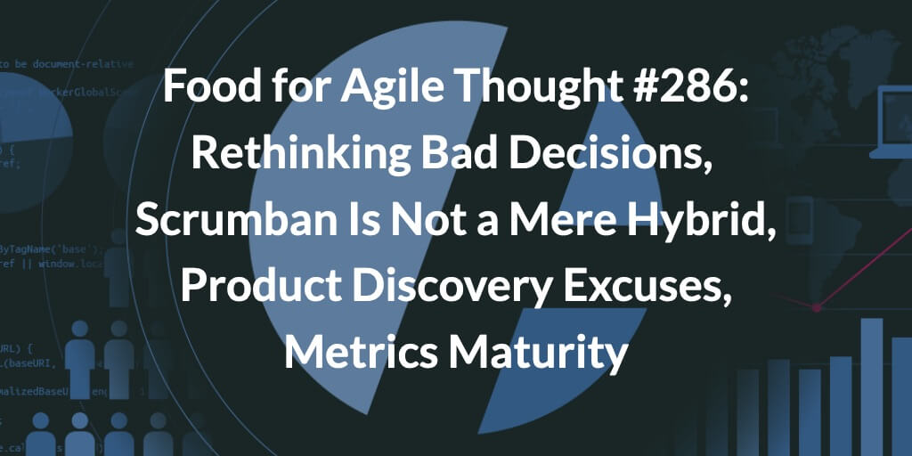 Food for Agile Thought #286: Rethinking Bad Decisions, Scrumban Is Not a Mere Hybrid, Product Discovery Excuses, Metrics Maturity