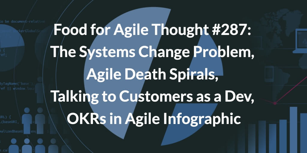 Food for Agile Thought #287: The Systems Change Problem, Agile Death Spirals, Talking to Customers as a Dev, OKRs in Agile Infographic