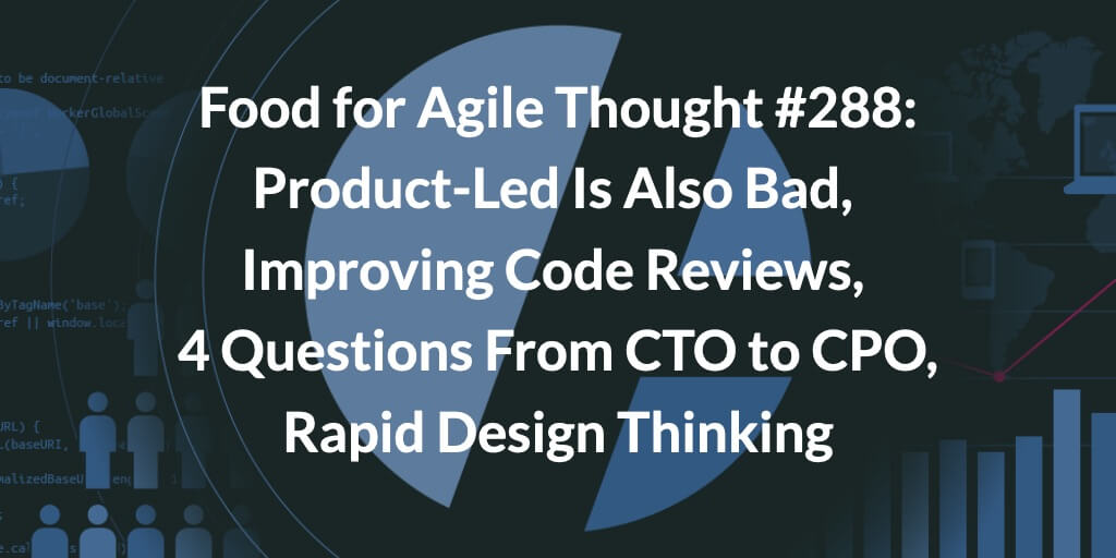 Food for Agile Thought #288: Product-Led Is Also Bad, Improving Code Reviews, 4 Questions From CTO to CPO, Rapid Design Thinking — Age-of-Product.com