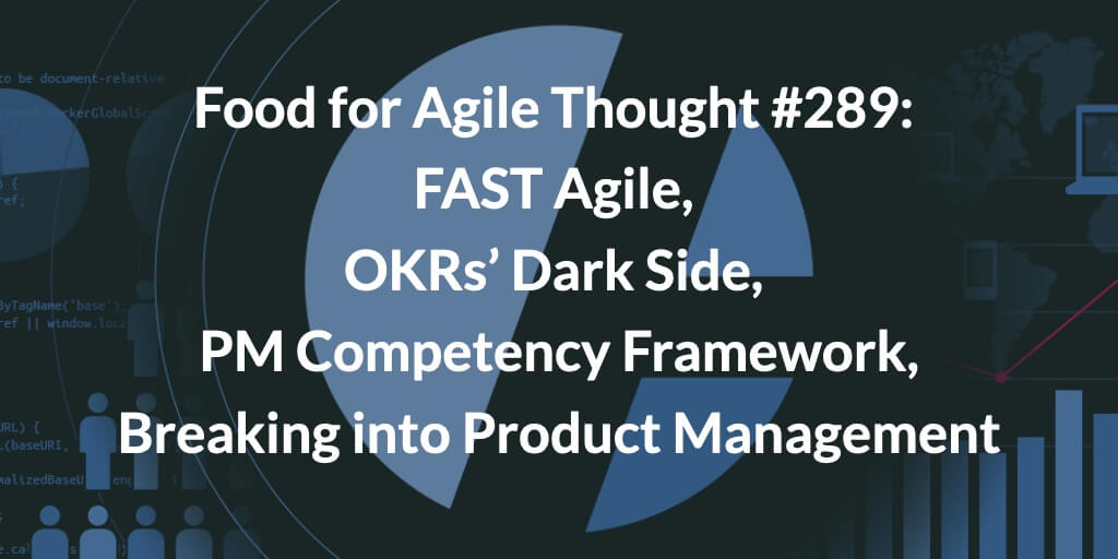 Food for Agile Thought #289: FAST Agile, OKRs' Dark Side, PM Competency Framework, Breaking into Product Management