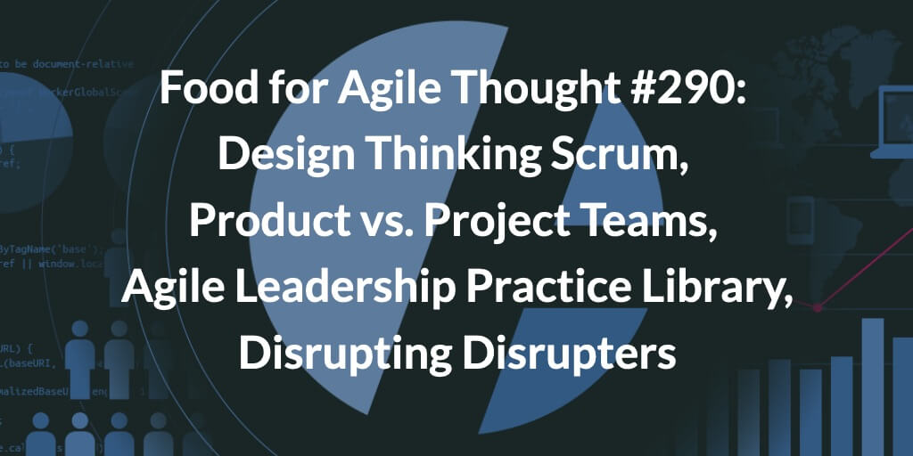 Food for Agile Thought #290: Design Thinking Scrum, Product vs. Project Teams, Agile Leadership Practice Library, Disrupting Disrupters