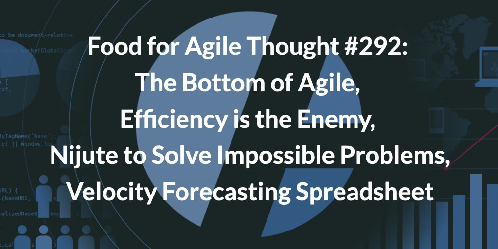 Food for Agile Thought #292: The Bottom of Agile, Efficiency is the Enemy, Nijute to Solve Impossible Problems, The Velocity Forecasting Spreadsheet