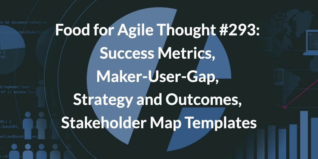 Food for Agile Thought #293: Success Metrics, Maker-User-Gap, Strategy and Outcomes, Stakeholder Map Templates