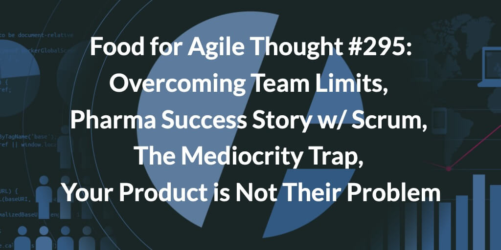 Food for Agile Thought #295: Overcoming Team Limits, Pharma Success Story w/ Scrum, The Mediocrity Trap, Your Product is Not Their Problem