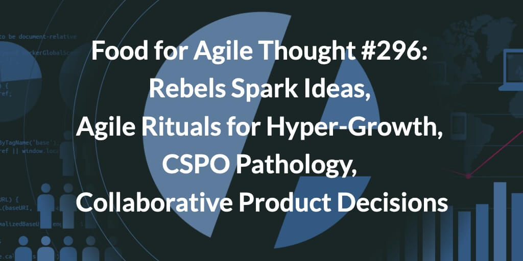 Food for Agile Thought #296: Rebels Spark Ideas, Agile Rituals for Hyper-Growth, CSPO Pathology, Collaborative Product Decisions
