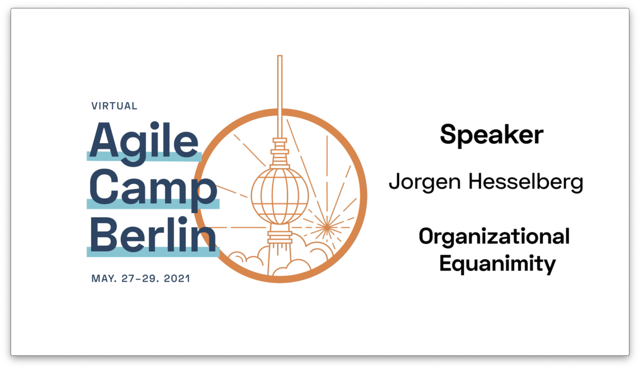 Organizational Equanimity: Sustainable Agility at the Enterprise Level —Jorgen Hesselberg at the Agile Camp Berlin 2021