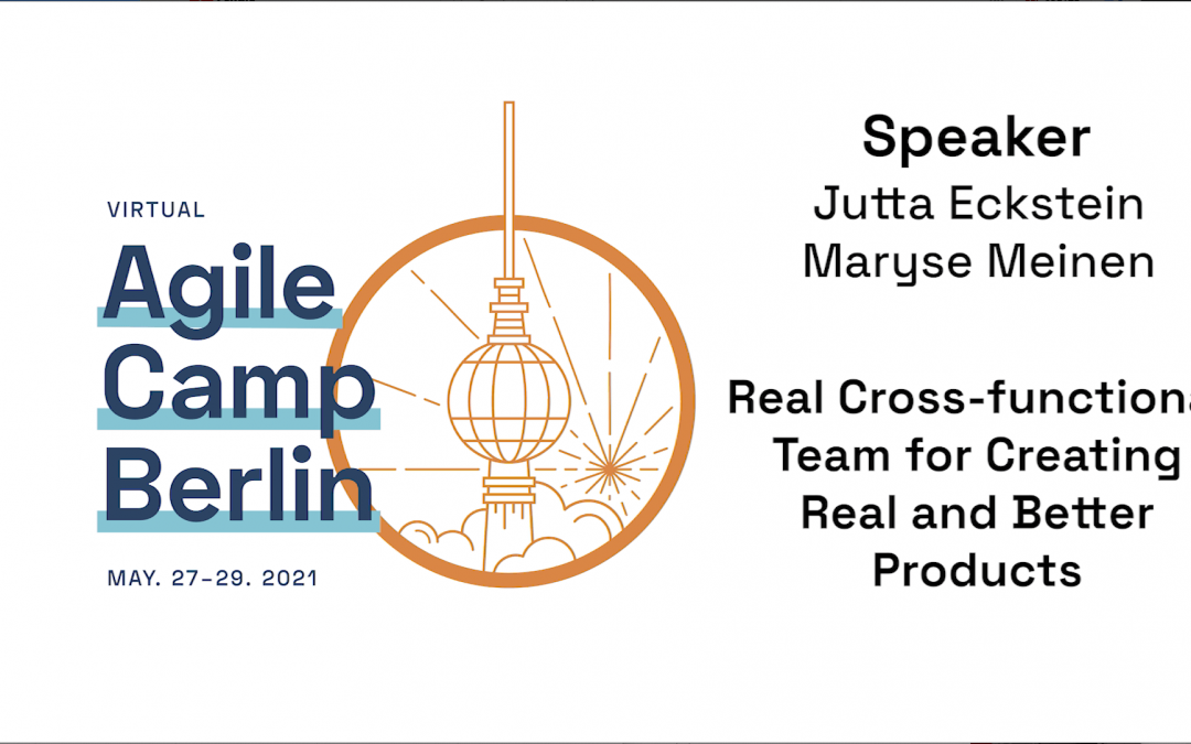 Real Cross-functional Teams for Creating Real and Better Products — Agile Camp Berlin 2021