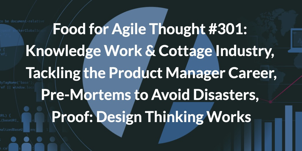 Food for Agile Thought #301: Knowledge Work & Cottage Industry, Tackling the Product Manager Career, Pre-Mortems to Avoid Disasters, Proof: Design Thinking Works