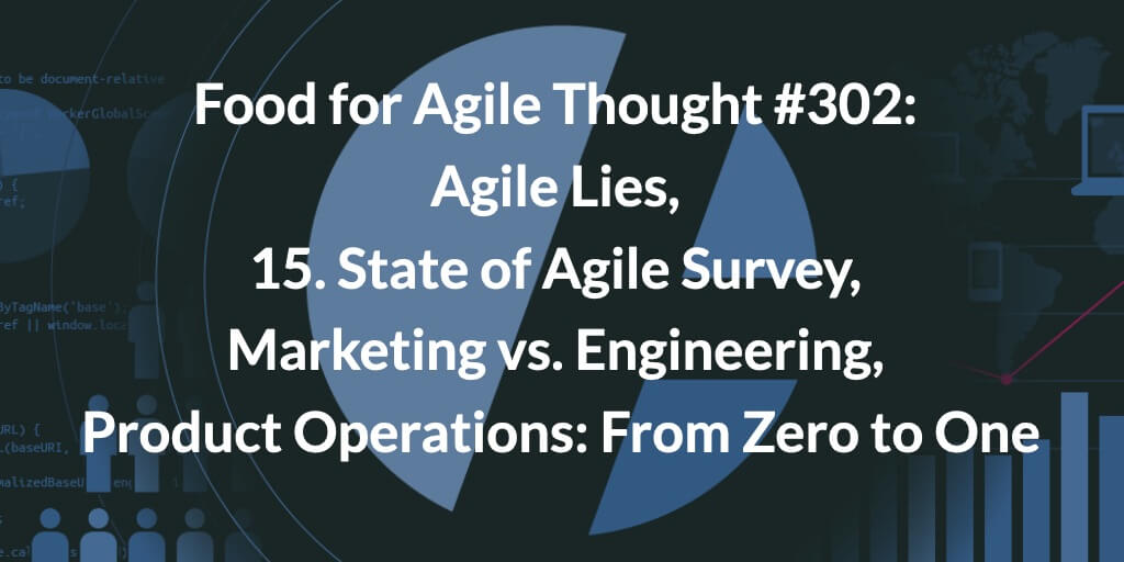 Food for Agile Thought #302: Agile Lies, 15. State of Agile Survey, Marketing vs. Engineering, Product Operations: From Zero to One
